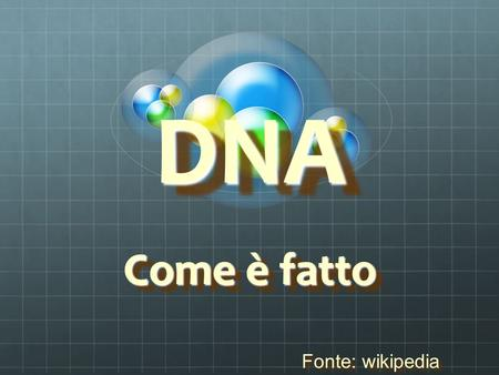 DNA DNA Come è fatto Come è fatto Fonte: wikipedia Fonte: wikipedia.