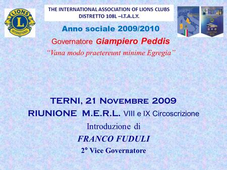 "THE INTERNATIONAL ASSOCIATION OF LIONS CLUBS DISTRETTO 108L –I.T.A.L.Y. Anno sociale 2009/2010 Governatore G iampiero Peddis ""Vana modo praetereunt minime."