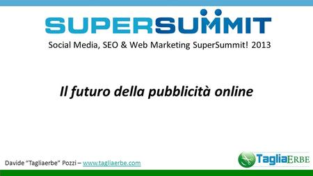 "Social Media, SEO & Web Marketing SuperSummit! 2013 Il futuro della pubblicità online Davide ""Tagliaerbe"" Pozzi – www.tagliaerbe.comwww.tagliaerbe.com."