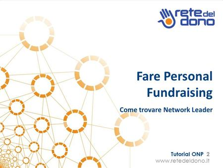 Tutorial ONP 2 www.retedeldono.it Fare Personal Fundraising Come trovare Network Leader.