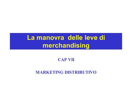 La manovra delle leve di merchandising CAP VII MARKETING DISTRIBUTIVO.