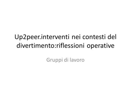 Up2peer.interventi nei contesti del divertimento:riflessioni operative Gruppi di lavoro.