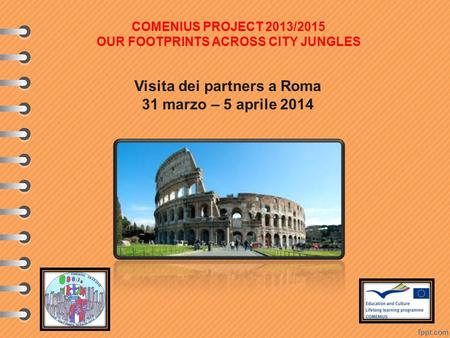 Visita dei partners a Roma 31 marzo – 5 aprile 2014 COMENIUS PROJECT 2013/2015 OUR FOOTPRINTS ACROSS CITY JUNGLES.