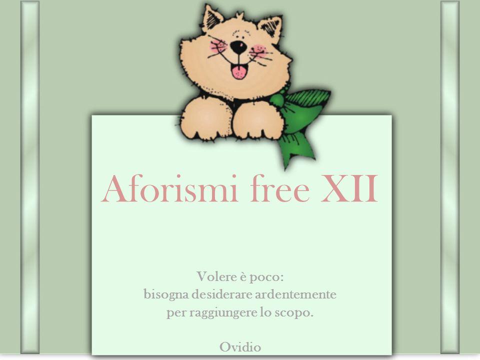 Aforismi free XII Volere è poco: bisogna desiderare ardentemente per raggiungere lo scopo. Ovidio