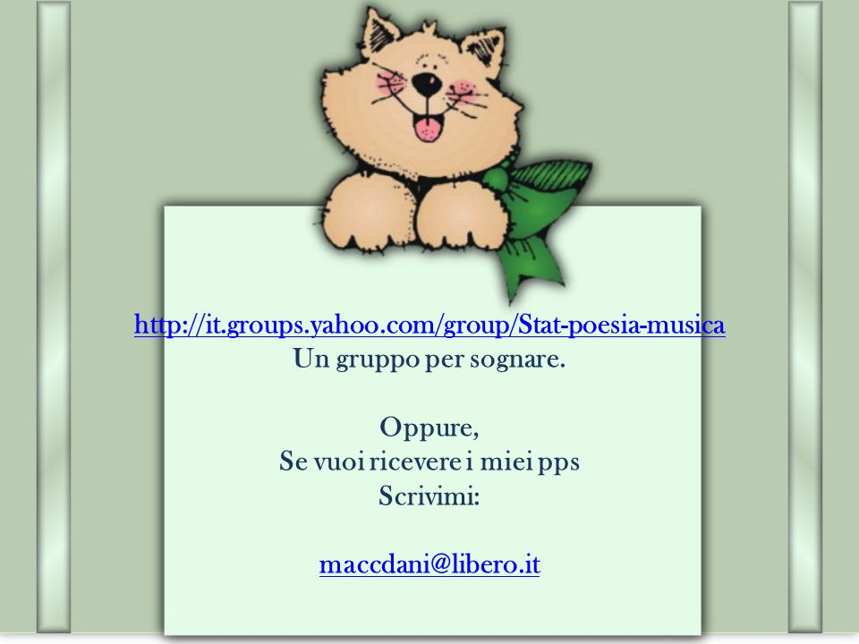 http://it.groups.yahoo.com/group/Stat-poesia-musica http://it.groups.yahoo.com/group/Stat-poesia-musica Un gruppo per sognare.