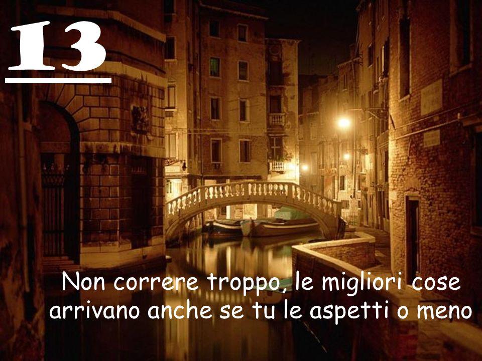 13 Non correre troppo, le migliori cose arrivano anche se tu le aspetti o meno