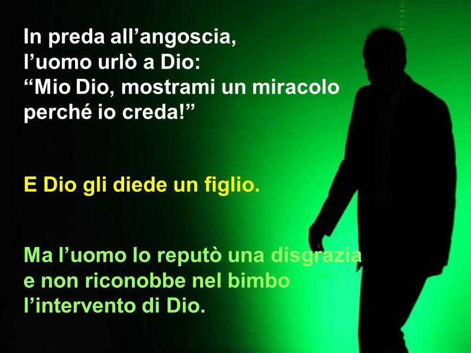 In preda allangoscia, luomo urlò a Dio: Mio Dio, mostrami un miracolo perché io creda.