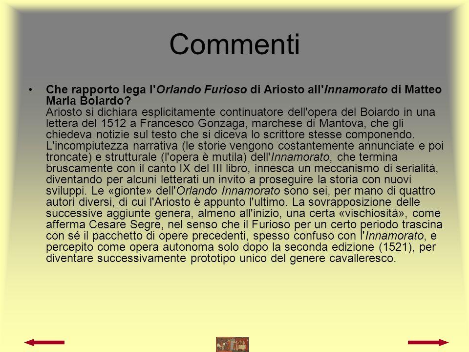 Commenti Nel rinnovare il genere cavalleresco col suo Orlando Boiardo tiene conto delle esigenze del pubblico cortigiano a cui si rivolgeva.