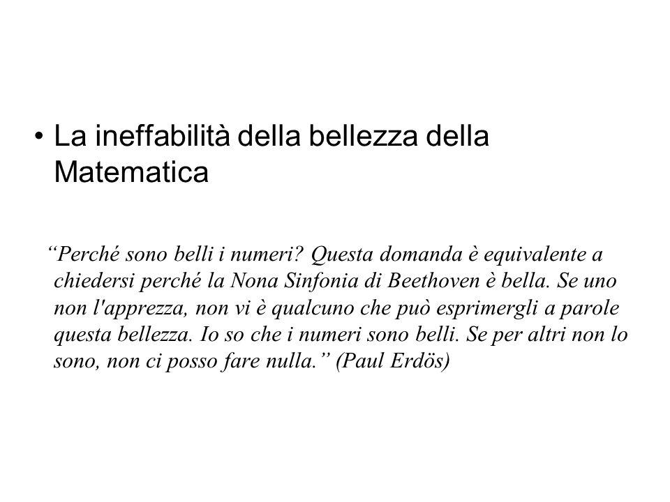 Ma è piuttosto difficile, se non impossibile, esprimere a parole la bellezza in particolare della Matematica Paul ErdősPaul Erdős(matematico e filosofo ungherese) ha espresso chiaramente la ineffabilità (inesprimibile con le parole) della matematica quando ha detto, Perché sono belli i numeri.
