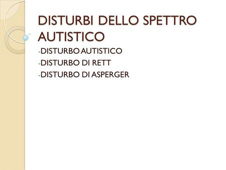 DISTURBI DELLO SPETTRO AUTISTICO - DISTURBO AUTISTICO - DISTURBO DI RETT - DISTURBO DI ASPERGER.