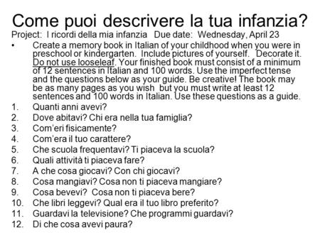 Come puoi descrivere la tua infanzia? Project: I ricordi della mia infanzia Due date: Wednesday, April 23 Create a memory book in Italian of your childhood.