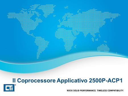Il Coprocessore Applicativo 2500P-ACP1. Coprocessore Applicativo 2500P-ACP1 Programmabile con CTI Workbench, il nuovo ambiente di sviluppo integrato conforme.
