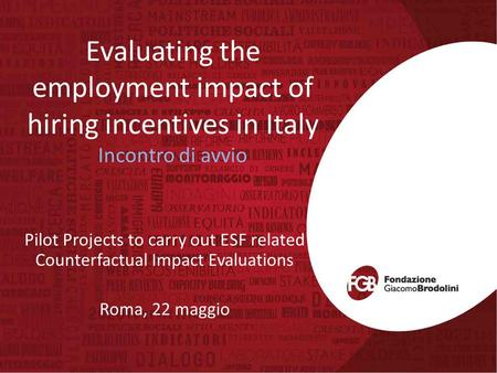 Evaluating the employment impact of hiring incentives in Italy Incontro di avvio Pilot Projects to carry out ESF related Counterfactual Impact Evaluations.