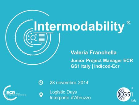 Logistic Days – Interporto d'Abruzzo | 28 novembre 2014 1 Intermodability Valeria Franchella Junior Project Manager ECR GS1 Italy | Indicod-Ecr ® 28 novembre.