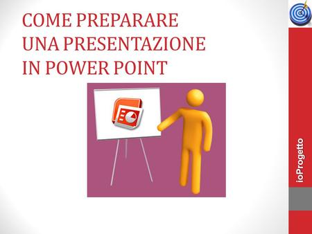 COME PREPARARE UNA PRESENTAZIONE IN POWER POINT ioProgetto.