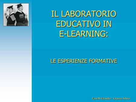 Fanelli Claudio - Grosso Silvio IL LABORATORIO EDUCATIVO IN E-LEARNING Le esperienze formative IL LABORATORIO EDUCATIVO IN E-LEARNING: LE ESPERIENZE FORMATIVE.