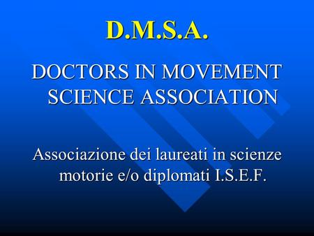 D.M.S.A. DOCTORS IN MOVEMENT SCIENCE ASSOCIATION Associazione dei laureati in scienze motorie e/o diplomati I.S.E.F.
