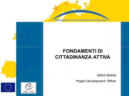 Strasbourg 05/06/07 Strasbourg 31/07/07 FONDAMENTI DI CITTADINANZA ATTIVA Marco Boaria Project Development Officer.