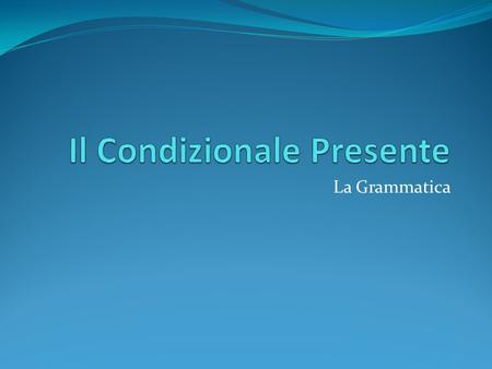 La Grammatica. Ordering a meal in Italian using the present conditional Use the verbs: Vorrei..(I would like) Gradirei (I would like) more cordial An.