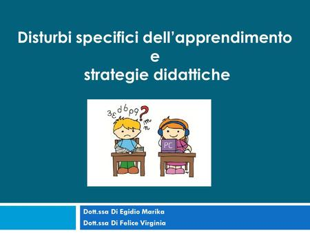Dott.ssa Di Egidio Marika Dott.ssa Di Felice Virginia Disturbi specifici dell'apprendimento e strategie didattiche.