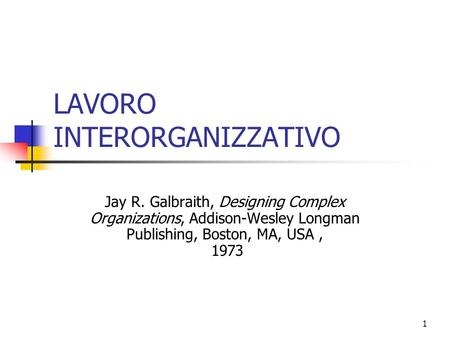 1 LAVORO INTERORGANIZZATIVO Jay R. Galbraith, Designing Complex Organizations, Addison-Wesley Longman Publishing, Boston, MA, USA, 1973.