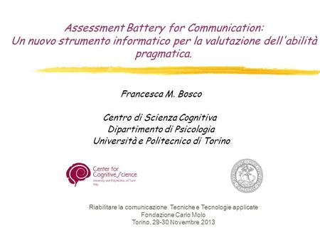 Assessment Battery for Communication: Un nuovo strumento informatico per la valutazione dell'abilità pragmatica. Francesca M. Bosco Centro di Scienza.