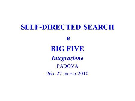 SELF-DIRECTED SEARCH e BIG FIVE Integrazione PADOVA 26 e 27 marzo 2010.