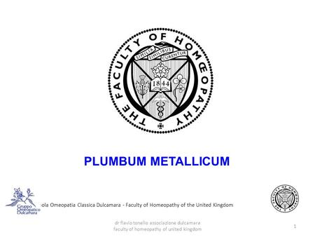 Scuola Omeopatia Classica Dulcamara - Faculty of Homeopathy of the United Kingdom PLUMBUM METALLICUM 1 dr flavio tonello associazione dulcamara faculty.