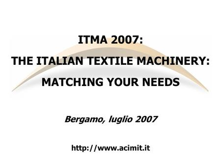 ITMA 2007: THE ITALIAN TEXTILE MACHINERY: MATCHING YOUR NEEDS Bergamo, luglio 2007