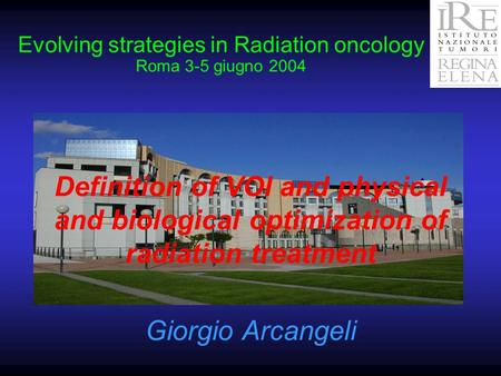 Evolving strategies in Radiation oncology Roma 3-5 giugno 2004 Definition of VOI and physical and biological optimization of radiation treatment Giorgio.