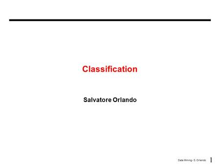 1 Data Mining - S. Orlando Classification Salvatore Orlando.