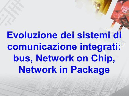 Evoluzione dei sistemi di comunicazione integrati: bus, Network on Chip, Network in Package.