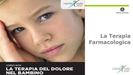 La Terapia Farmacologica. Management del dolore da patologia in età pediatrica: dall'analgesia in PS alle cure palliative. Come prevenire il dolore del.