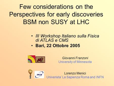 Few considerations on the Perspectives for early discoveries BSM non SUSY at LHC Giovanni Franzoni University of Minnesota Lorenzo Menici Univerista' La.