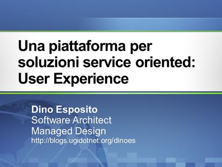 Una piattaforma per soluzioni service oriented: User Experience Dino Esposito Software Architect Managed Design