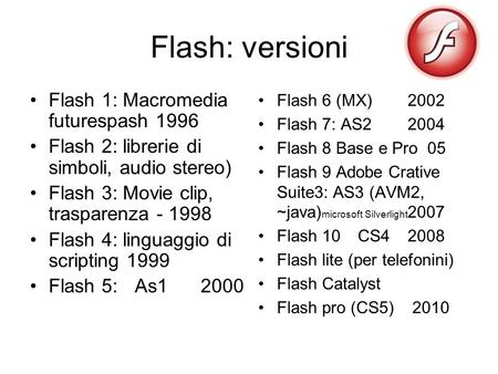 Flash: versioni Flash 1: Macromedia futurespash 1996 Flash 2: librerie di simboli, audio stereo) Flash 3: Movie clip, trasparenza - 1998 Flash 4: linguaggio.