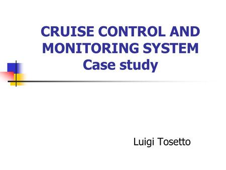 CRUISE CONTROL AND MONITORING SYSTEM Case study Luigi Tosetto.