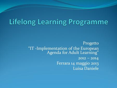 "Progetto ""IT -Implementation of the European Agenda for Adult Learning"" 2012 – 2014 Ferrara 14 maggio 2013 Luisa Daniele."