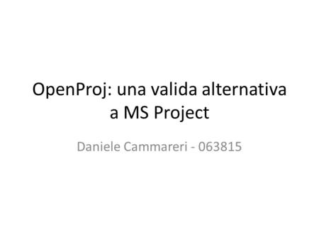 OpenProj: una valida alternativa a MS Project Daniele Cammareri - 063815.