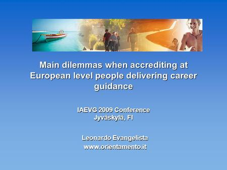 Main dilemmas when accrediting at European level people delivering career guidance IAEVG 2009 Conference Jyväskylä, FI Leonardo Evangelista www.orientamento.it.