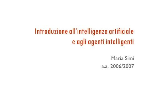 Introduzione all'intelligenza artificiale e agli agenti intelligenti Maria Simi a.a. 2006/2007.
