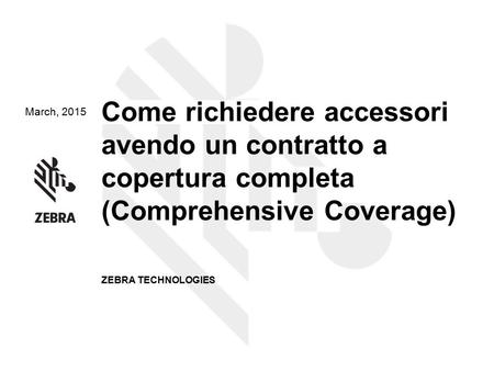 March, 2015 Come richiedere accessori avendo un contratto a copertura completa (Comprehensive Coverage) ZEBRA TECHNOLOGIES.