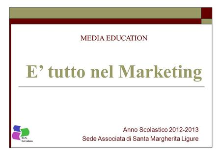 MEDIA EDUCATION E' tutto nel Marketing Anno Scolastico 2012-2013 Sede Associata di Santa Margherita Ligure.