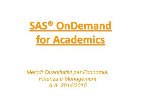 SAS® OnDemand for Academics SAS® OnDemand for Academics Metodi Quantitativi per Economia, Finanza e Management A.A. 2014/2015.