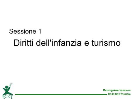 Raising Awareness on Child Sex Tourism Sessione 1 Diritti dell'infanzia e turismo.