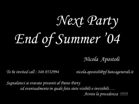 1 Next Party End of Summer '04 Nicola Apostoli To be invited call : 348 8532994 Segnalateci se eravate presenti al.