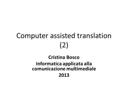 Computer assisted translation (2) Cristina Bosco Informatica applicata alla comunicazione multimediale 2013.