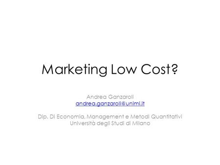 Marketing Low Cost? Andrea Ganzaroli Dip. Di Economia, Management e Metodi Quantitativi Università degli Studi di Milano.