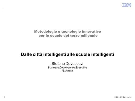 © 2014 IBM Corporation 1 Dalle città intelligenti alle scuole intelligenti Stefano Devescovi Business Development Executive IBM Italia Metodologie e tecnologie.