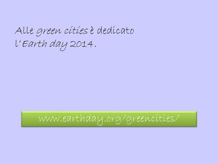 Alle green cities è dedicato l'Earth day 2014. www.earthday.org/greencities/